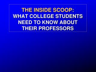 THE INSIDE SCOOP:  WHAT COLLEGE STUDENTS NEED TO KNOW ABOUT THEIR PROFESSORS