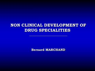 NON CLINICAL DEVELOPMENT OF DRUG SPECIALITIES ________________________ Bernard MARCHAND
