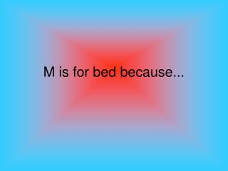 M is for bed because...