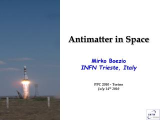 Antimatter in Space Mirko Boezio INFN Trieste, Italy PPC 2010 - Torino July 14 th  2010