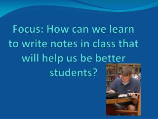 Focus: How can we learn to write notes in class that will help us be better students?
