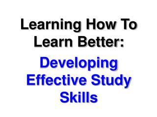 Learning How To Learn Better: Developing Effective Study Skills