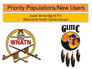Priority Populations/New Users Isaiah Brokenleg M.P.H. Behavioral Health Epidemiologist
