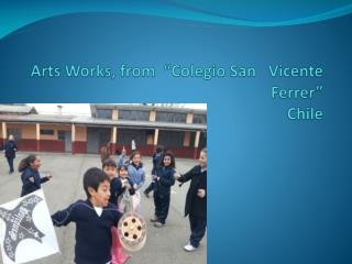"Arts Works,  from   ""Colegio San   Vicente Ferrer"" Chile"