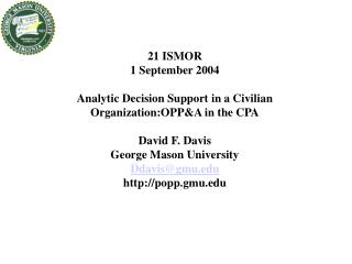 21 ISMOR  1 September 2004 Analytic Decision Support in a Civilian Organization:OPP&A in the CPA