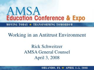 Working in an Antitrust Environment Rick Schweitzer AMSA General Counsel April 3, 2008