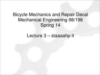 Bicycle Mechanics and Repair Decal Mechanical Engineering 98/198 Spring 14 Lecture 3 – staaaahp it
