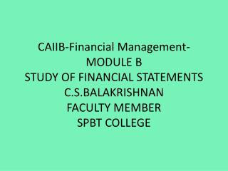 CAIIB-Financial Management- MODULE B STUDY OF FINANCIAL STATEMENTS C.S.BALAKRISHNAN FACULTY MEMBER SPBT COLLEGE