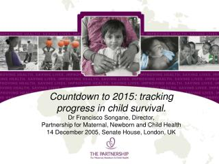 Countdown to 2015: tracking progress in child survival. Dr Francisco Songane, Director,