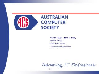 Skill Shortages – Myth or Reality Richard G Hogg State Board Victoria Australian Computer Society