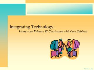 Integrating Technology: 	Using your Primary IT Curriculum with Core Subjects