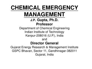 CHEMICAL EMERGENCY MANAGEMENT J.P . Gupta, Ph.D. Professor Department of Chemical Engineering