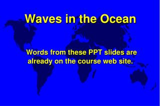Waves in the Ocean    Words from these PPT slides are already on the course web site.