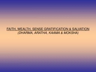 FAITH, WEALTH, SENSE GRATIFICATION & SALVATION (DHARMA, ARATHA, KAAMA & MOKSHA)