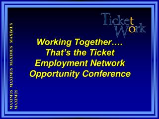 Working Together…. That's the Ticket Employment Network  Opportunity Conference