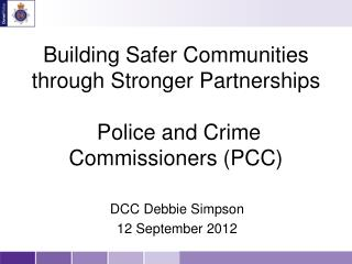 Building Safer Communities through Stronger Partnerships  Police and Crime Commissioners (PCC)