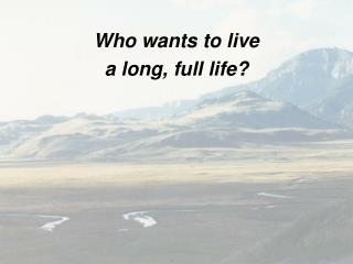 Who wants to live  a long, full life?