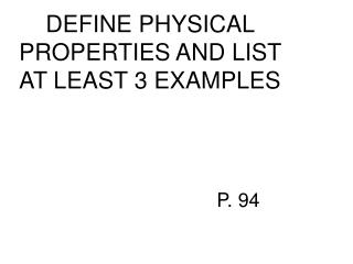 DEFINE PHYSICAL PROPERTIES AND LIST AT LEAST 3 EXAMPLES 					P. 94
