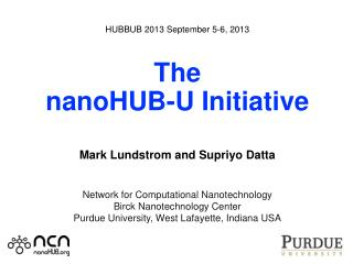 HUBBUB 2013 September 5-6, 2013 The nanoHUB-U Initiative Mark Lundstrom and Supriyo Datta