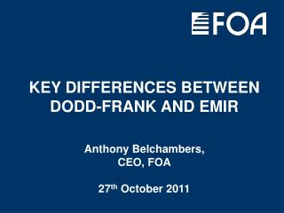KEY DIFFERENCES BETWEEN DODD-FRANK AND EMIR Anthony Belchambers, CEO, FOA 27 th  October 2011