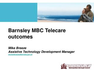 Barnsley MBC Telecare outcomes   Mike Breeze  Assistive Technology Development Manager  michaelbreezebarnsley.uk