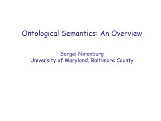 Ontological Semantics: An Overview Sergei Nirenburg University of Maryland, Baltimore County