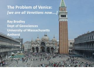 The Problem of  Venice: [we are all Venetians now….] Ray Bradley Dept of Geosciences