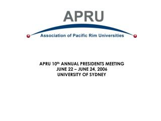 APRU 10 th  ANNUAL PRESIDENTS MEETING JUNE 22 – JUNE 24, 2006 UNIVERSITY OF SYDNEY