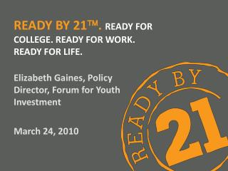 Ready by 21  .  ready for College. Ready for Work. Ready for Life.
