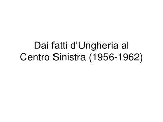Dai fatti d'Ungheria al Centro Sinistra (1956-1962)