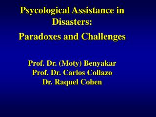 Psycological Assistance in Disasters: Paradoxes and Challenges Prof. Dr. (Moty) Benyakar