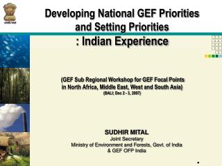 SUDHIR MITAL Joint Secretary Ministry of Environment and Forests, Govt. of India & GEF OFP India