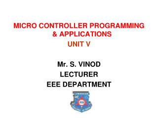MICRO CONTROLLER PROGRAMMING & APPLICATIONS UNIT V Mr. S. VINOD LECTURER EEE DEPARTMENT