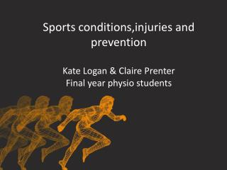 Sports conditions,injuries and prevention Kate Logan & Claire Prenter Final year physio students