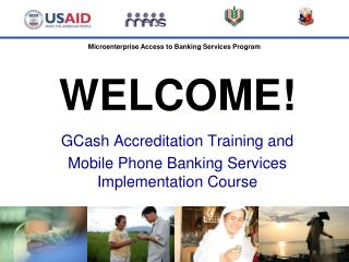 WELCOME! GCash  Accreditation Training and Mobile  Phone Banking  Services  Implementation  Course