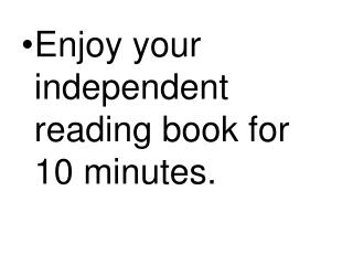 Enjoy your independent reading book for 10 minutes.