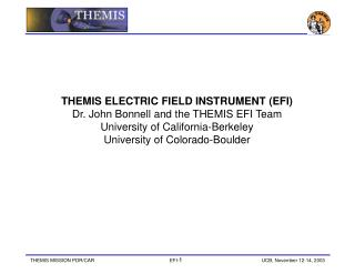 THEMIS ELECTRIC FIELD INSTRUMENT (EFI) Dr. John Bonnell and the THEMIS EFI Team