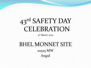 43 rd  SAFETY DAY CELEBRATION 4 th  March, 2014 BHEL MONNET  SITE 2x525 MW  Angul