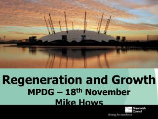 Regeneration and Growth MPDG – 18 th  November Mike Hows