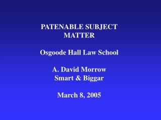 PATENABLE SUBJECT MATTER Osgoode Hall Law School A. David Morrow Smart & Biggar March 8, 2005