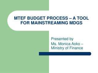 MTEF BUDGET PROCESS – A TOOL FOR MAINSTREAMING MDGS