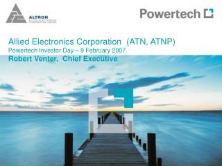 Allied Electronics Corporation (ATN, ATNP) Powertech Investor Day – 9 February 2007 Robert Venter, Chief Executive