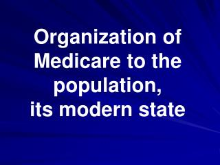 Organization of Medicare to the population,  its modern state
