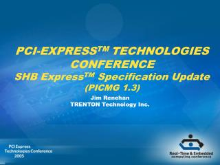 PCI-EXPRESS TM  TECHNOLOGIES CONFERENCE SHB Express TM  Specification Update (PICMG 1.3)