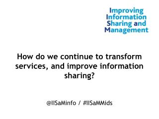 How do we continue to transform services, and improve information sharing?