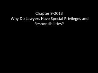 Chapter 9 -2013 Why  Do Lawyers Have Special Privileges and Responsibilities?