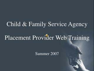 Child & Family Service Agency Placement Provider Web Training Summer 2007