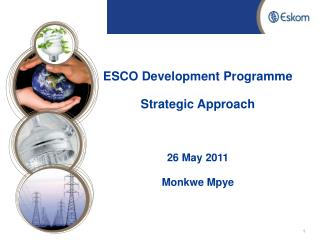 ESCO Development Programme Strategic Approach 26 May 2011 Monkwe Mpye