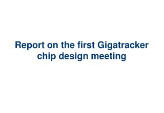 Report on the first Gigatracker chip design meeting