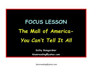 FOCUS LESSON The Mall of America-  You Can't Tell It All Kathy Bumgardner kbumreading@yahoo